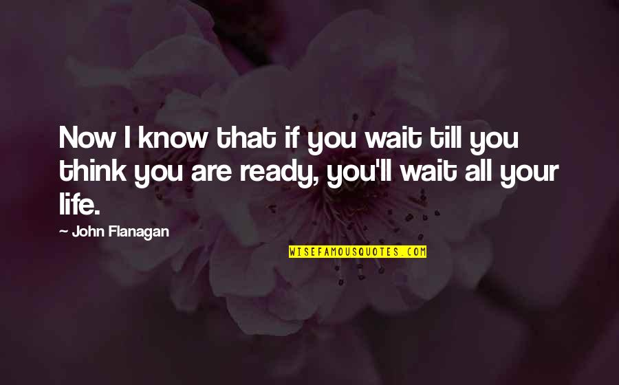 I Ready Quotes By John Flanagan: Now I know that if you wait till