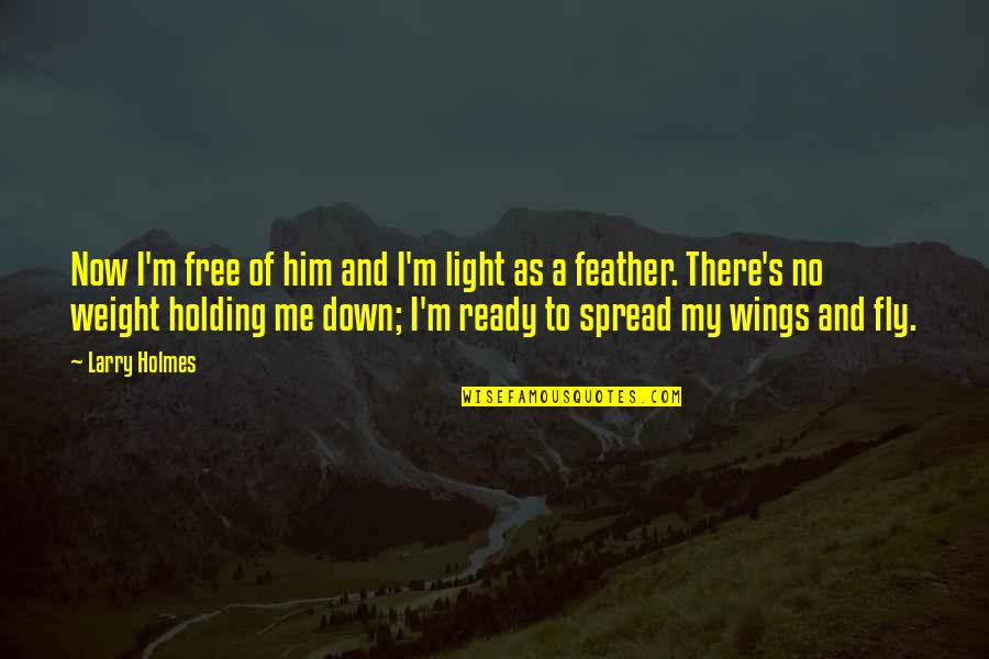 I Ready Quotes By Larry Holmes: Now I'm free of him and I'm light