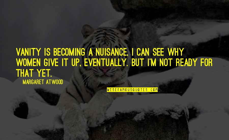 I Ready Quotes By Margaret Atwood: Vanity is becoming a nuisance, I can see
