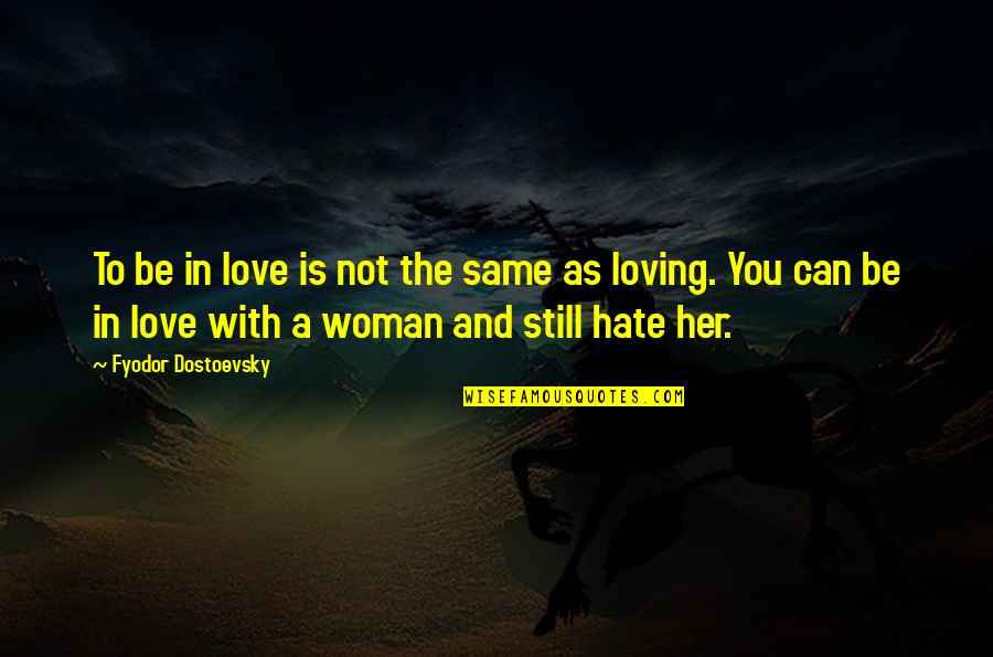 I Really Hate Her Quotes By Fyodor Dostoevsky: To be in love is not the same