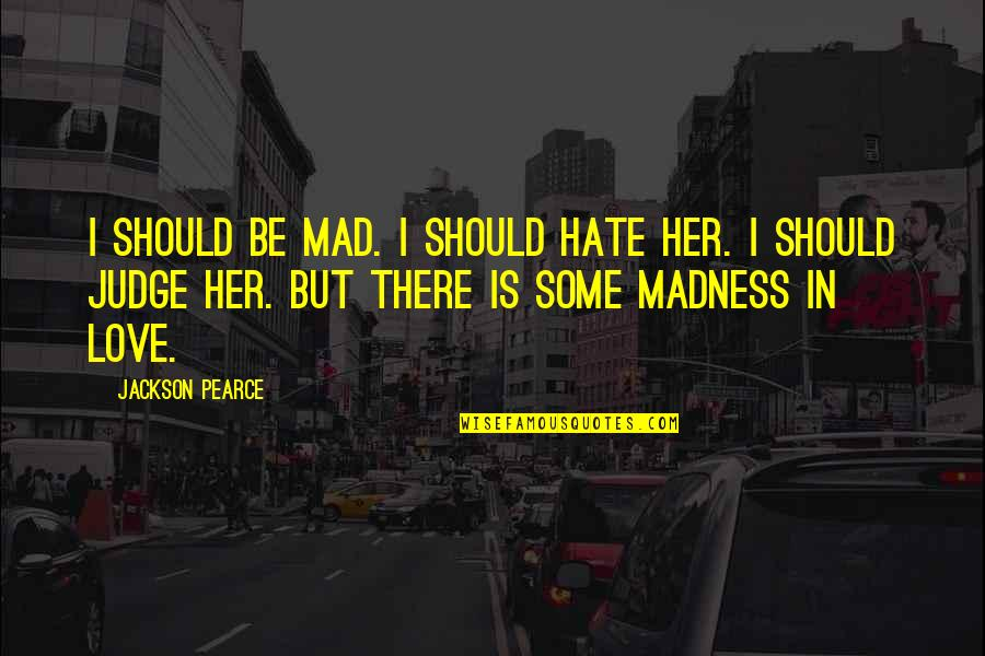 I Really Hate Her Quotes By Jackson Pearce: I should be mad. I should hate her.