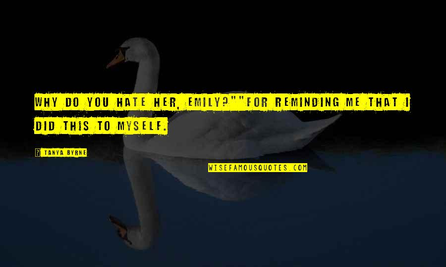 """I Really Hate Her Quotes By Tanya Byrne: Why do you hate her, Emily?""""""""For reminding me"""