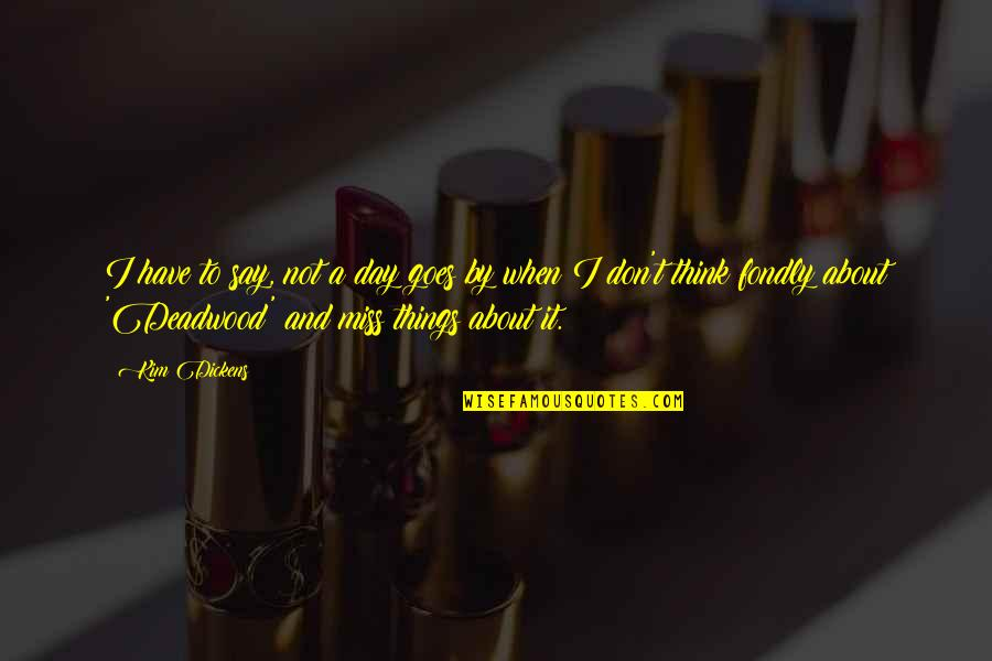 I Really Miss Us Quotes By Kim Dickens: I have to say, not a day goes