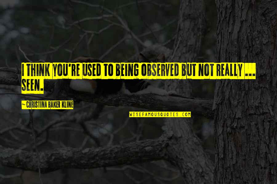 I Really You Quotes By Christina Baker Kline: I think you're used to being observed but