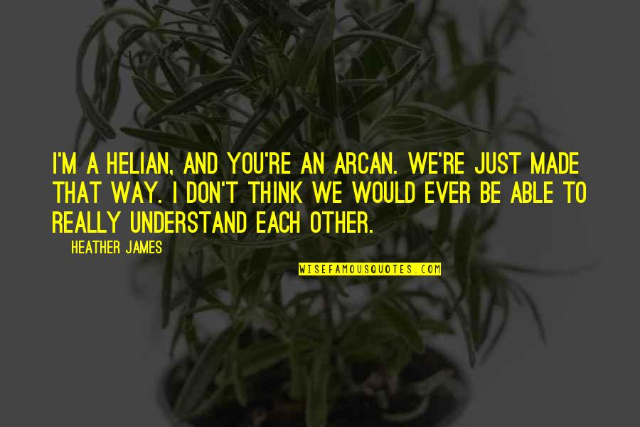 I Really You Quotes By Heather James: I'm a Helian, and you're an Arcan. We're