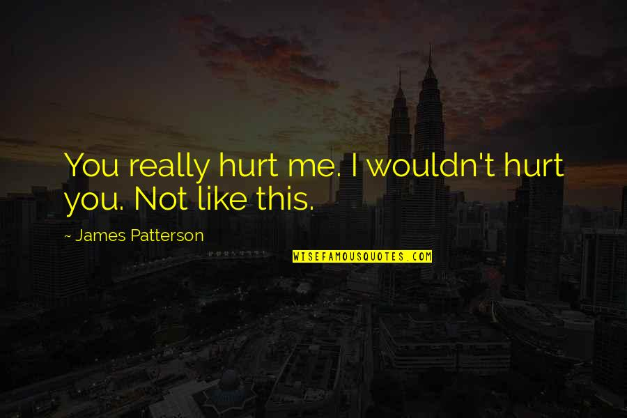 I Really You Quotes By James Patterson: You really hurt me. I wouldn't hurt you.