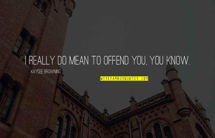 I Really You Quotes By Kaycee Browning: I really do mean to offend you, you