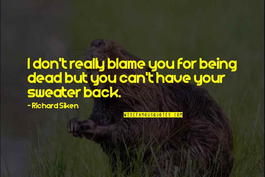 I Really You Quotes By Richard Siken: I don't really blame you for being dead