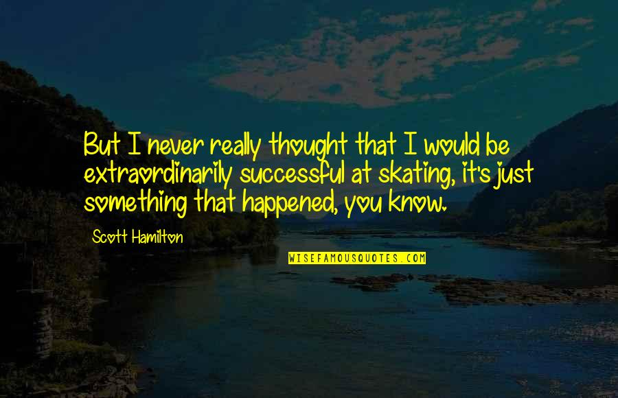 I Really You Quotes By Scott Hamilton: But I never really thought that I would