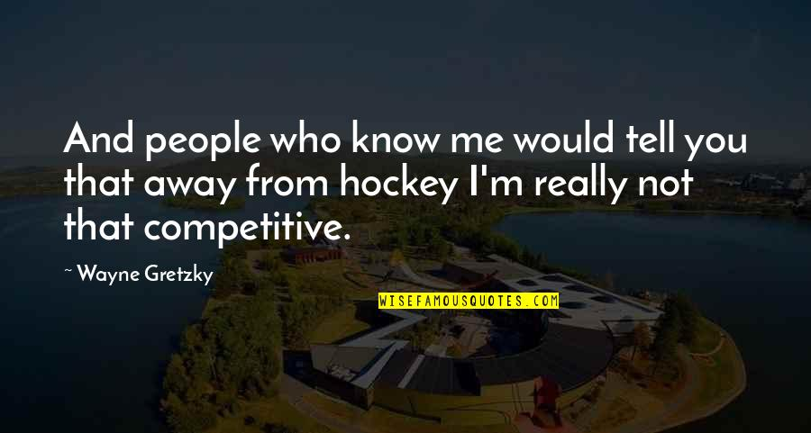 I Really You Quotes By Wayne Gretzky: And people who know me would tell you