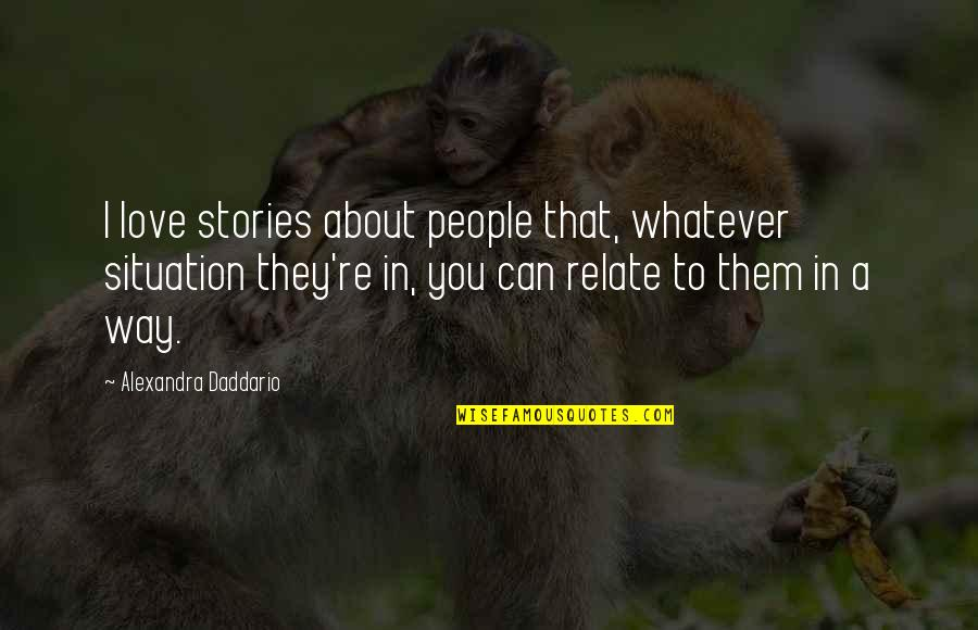 I Relate To That Quotes By Alexandra Daddario: I love stories about people that, whatever situation