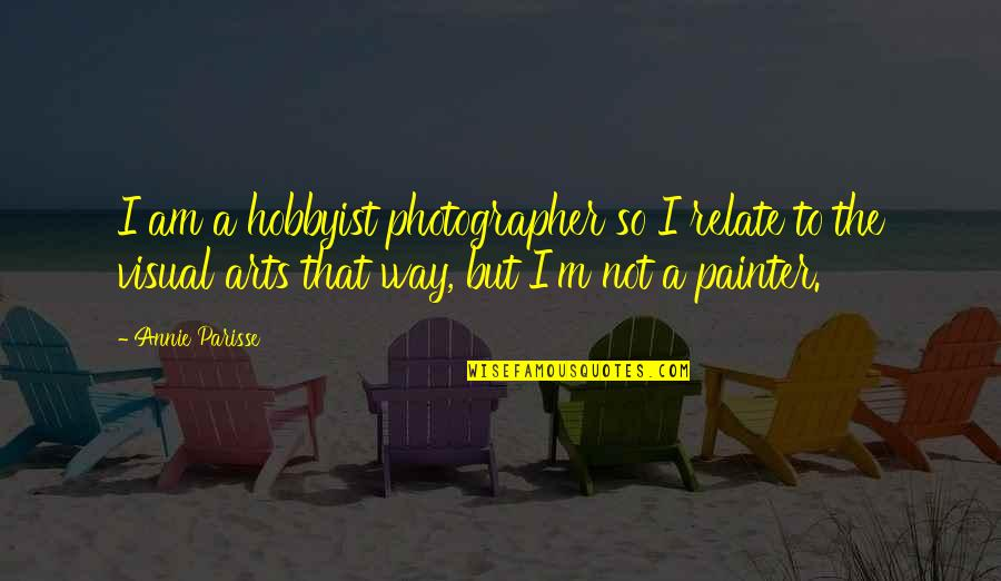 I Relate To That Quotes By Annie Parisse: I am a hobbyist photographer so I relate