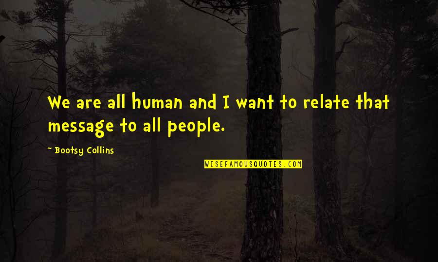 I Relate To That Quotes By Bootsy Collins: We are all human and I want to