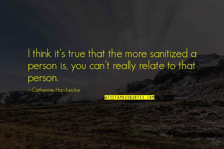 I Relate To That Quotes By Catherine Hardwicke: I think it's true that the more sanitized