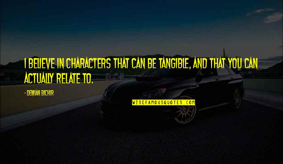 I Relate To That Quotes By Demian Bichir: I believe in characters that can be tangible,