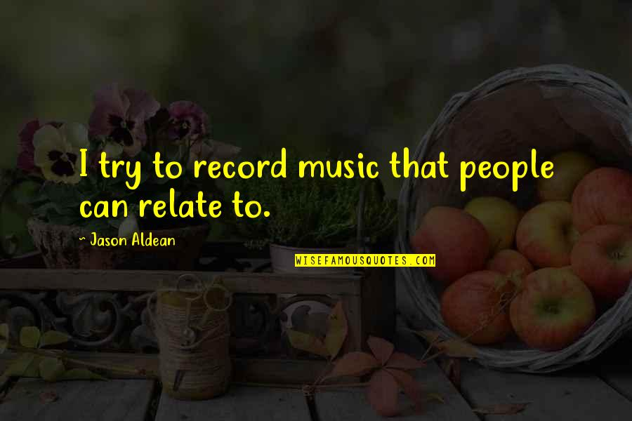 I Relate To That Quotes By Jason Aldean: I try to record music that people can