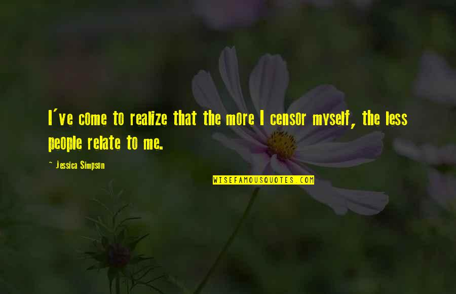 I Relate To That Quotes By Jessica Simpson: I've come to realize that the more I
