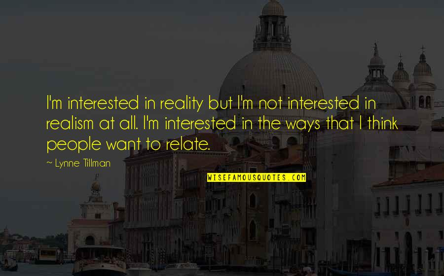 I Relate To That Quotes By Lynne Tillman: I'm interested in reality but I'm not interested