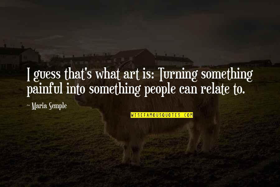 I Relate To That Quotes By Maria Semple: I guess that's what art is: Turning something