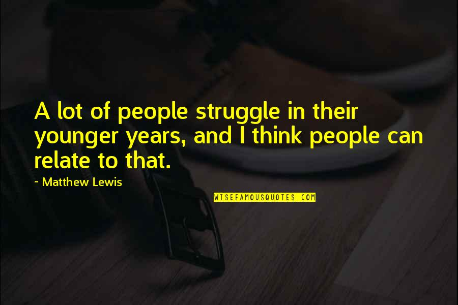 I Relate To That Quotes By Matthew Lewis: A lot of people struggle in their younger