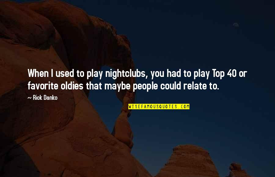 I Relate To That Quotes By Rick Danko: When I used to play nightclubs, you had