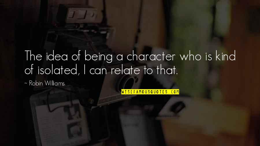 I Relate To That Quotes By Robin Williams: The idea of being a character who is