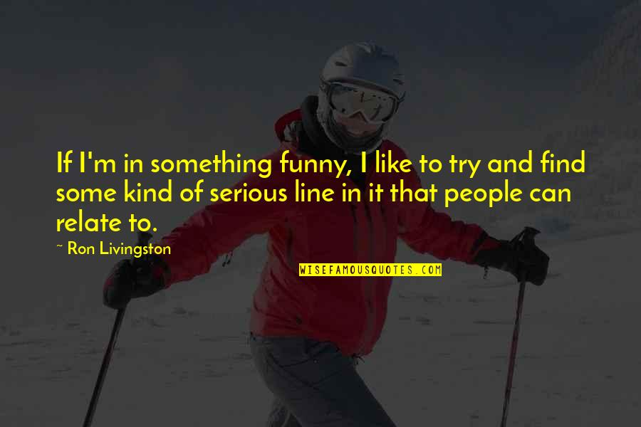 I Relate To That Quotes By Ron Livingston: If I'm in something funny, I like to