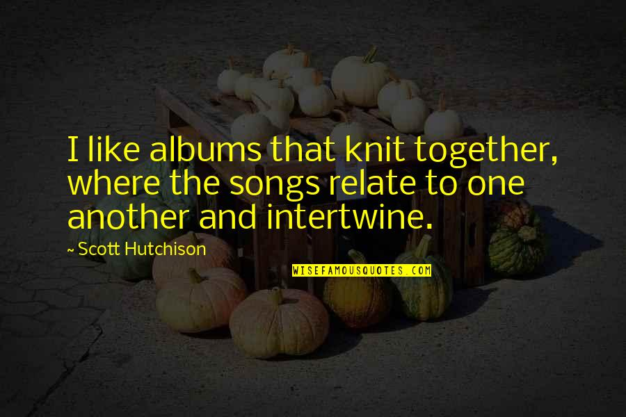 I Relate To That Quotes By Scott Hutchison: I like albums that knit together, where the