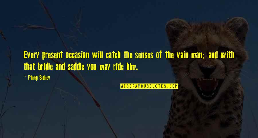 I Ride For My Man Quotes By Philip Sidney: Every present occasion will catch the senses of