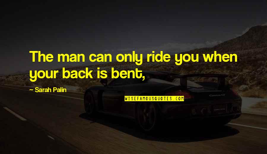I Ride For My Man Quotes By Sarah Palin: The man can only ride you when your