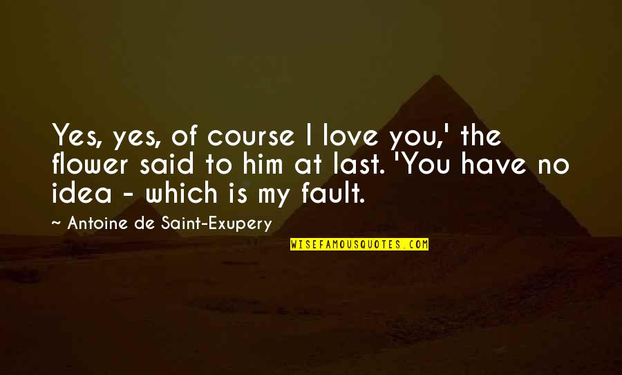 I Said I Love You Quotes By Antoine De Saint-Exupery: Yes, yes, of course I love you,' the