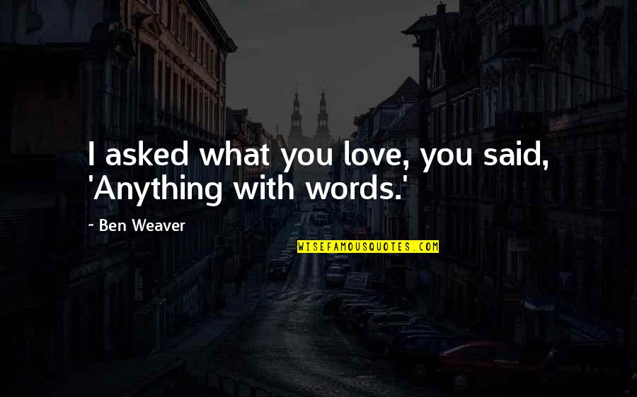 I Said I Love You Quotes By Ben Weaver: I asked what you love, you said, 'Anything