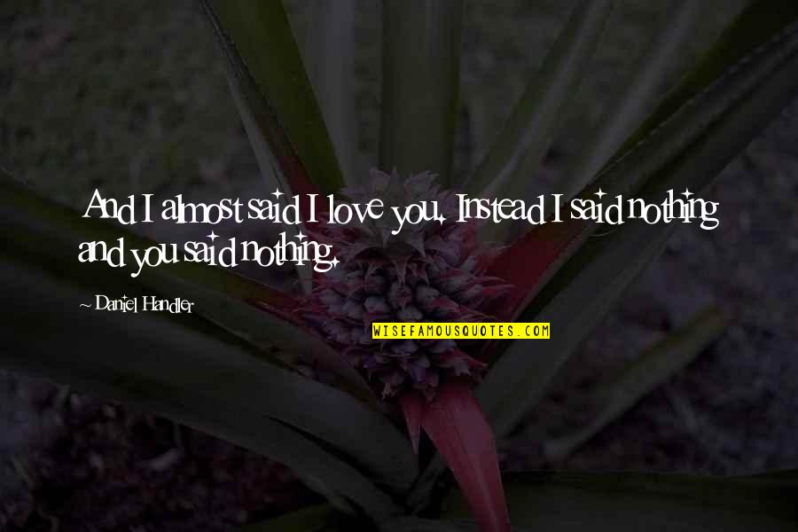 I Said I Love You Quotes By Daniel Handler: And I almost said I love you. Instead