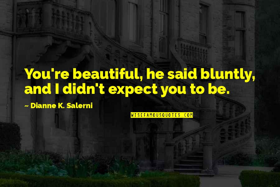 I Said I Love You Quotes By Dianne K. Salerni: You're beautiful, he said bluntly, and I didn't
