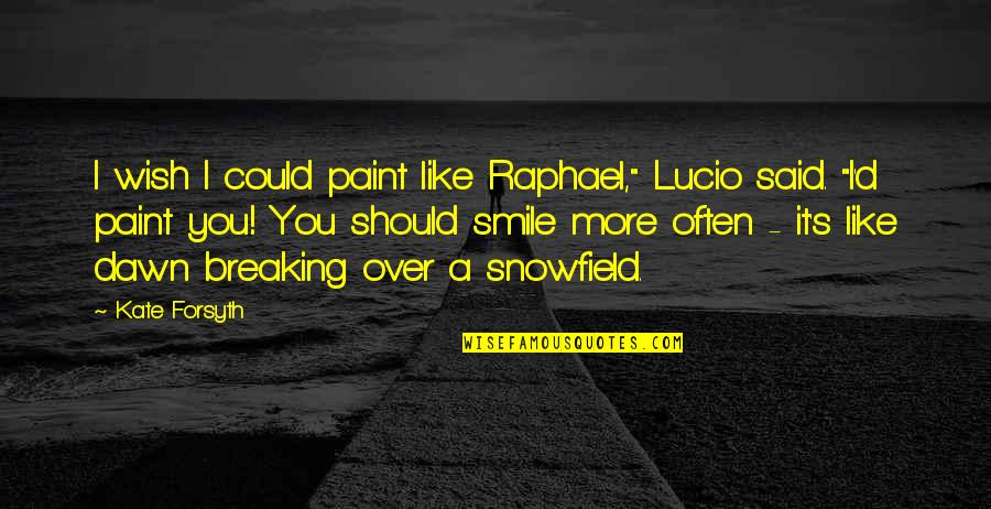 """I Said I Love You Quotes By Kate Forsyth: I wish I could paint like Raphael,"""" Lucio"""