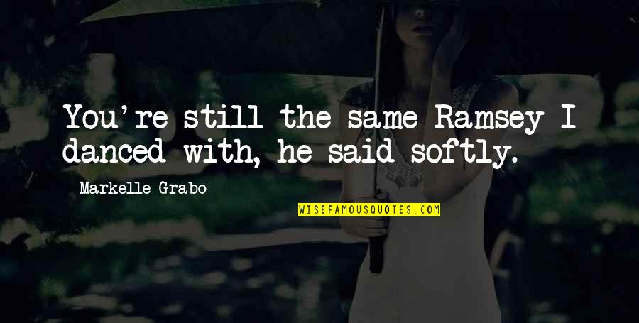 I Said I Love You Quotes By Markelle Grabo: You're still the same Ramsey I danced with,