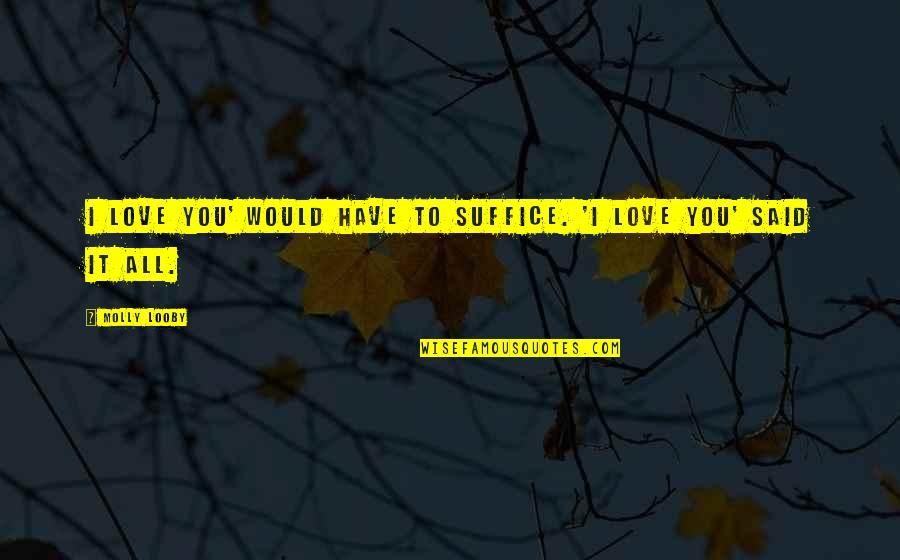 I Said I Love You Quotes By Molly Looby: I love you' would have to suffice. 'I