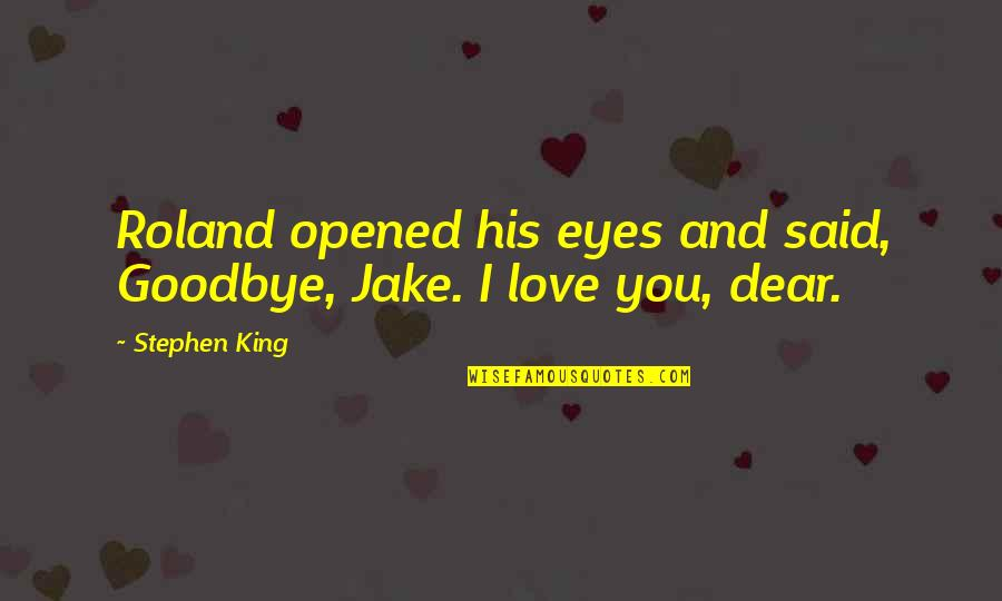 I Said I Love You Quotes By Stephen King: Roland opened his eyes and said, Goodbye, Jake.