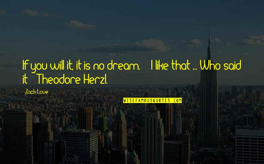 """I Said I Love You Quotes By Zack Love: If you will it, it is no dream.'"""""""