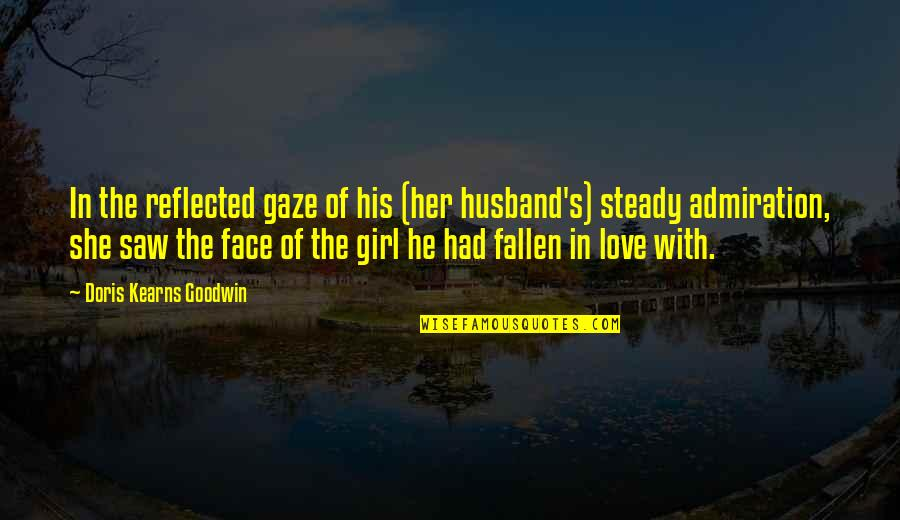 I Saw Her Face Quotes By Doris Kearns Goodwin: In the reflected gaze of his (her husband's)