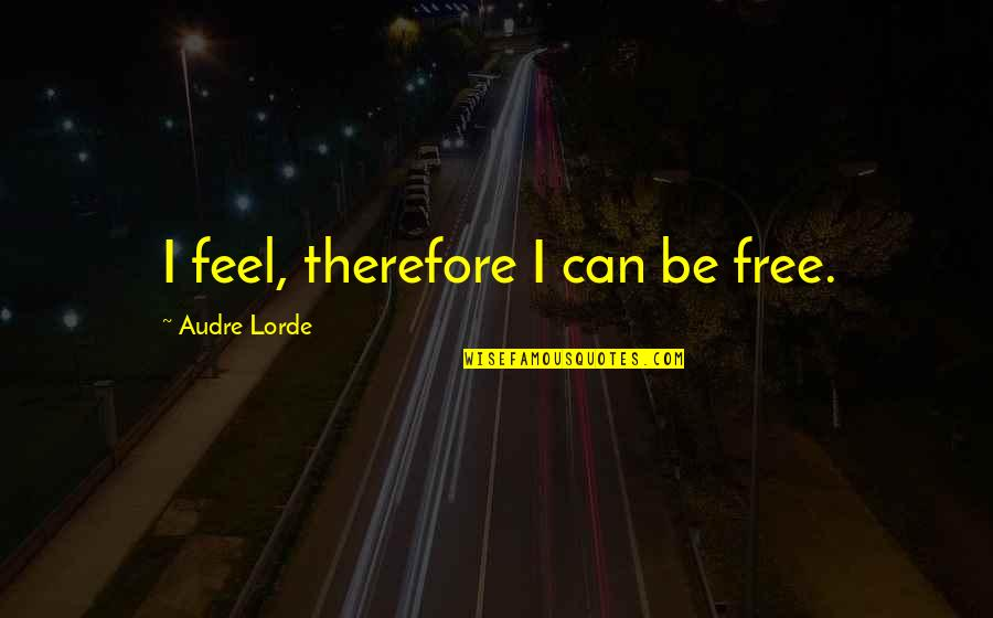 I Secretly Like You Tumblr Quotes By Audre Lorde: I feel, therefore I can be free.