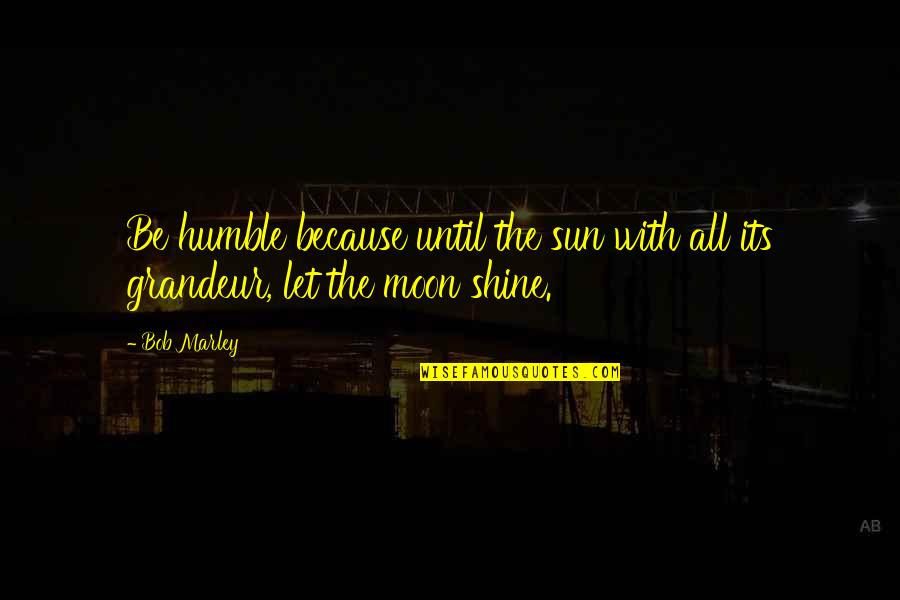 I Shine Because Of You Quotes By Bob Marley: Be humble because until the sun with all
