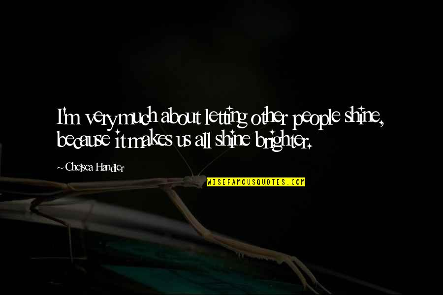 I Shine Because Of You Quotes By Chelsea Handler: I'm very much about letting other people shine,