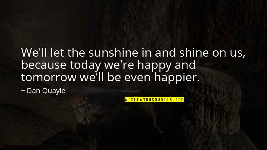 I Shine Because Of You Quotes By Dan Quayle: We'll let the sunshine in and shine on
