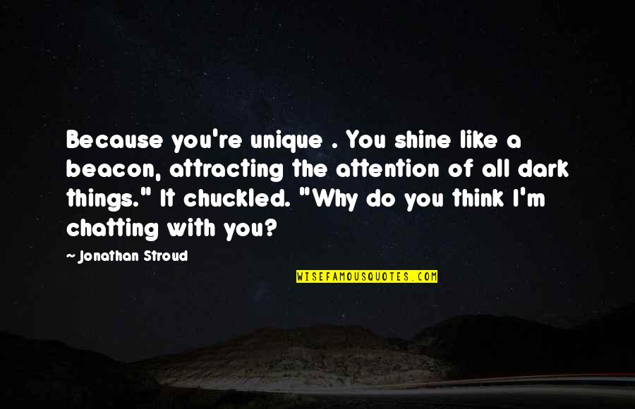 I Shine Because Of You Quotes By Jonathan Stroud: Because you're unique . You shine like a