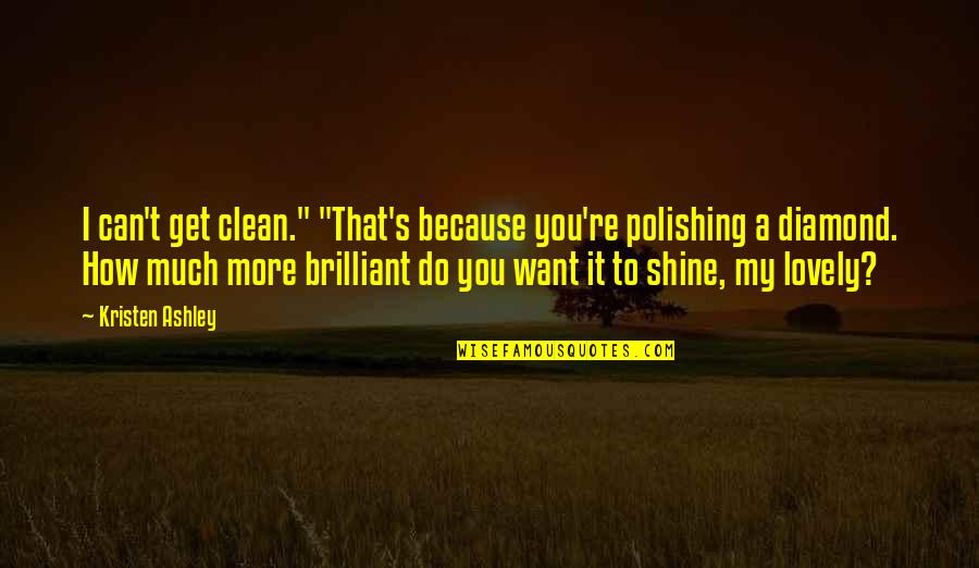 """I Shine Because Of You Quotes By Kristen Ashley: I can't get clean."""" """"That's because you're polishing"""