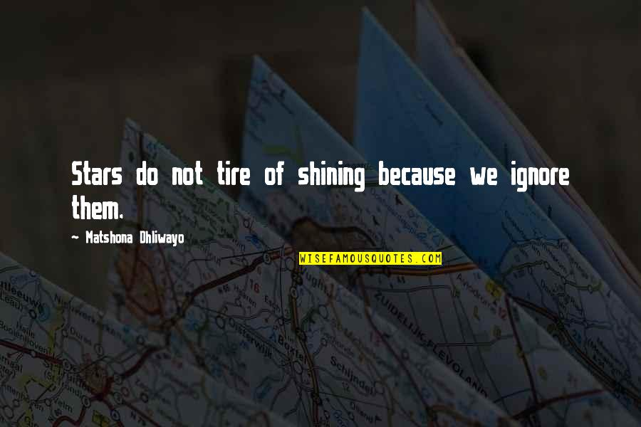 I Shine Because Of You Quotes By Matshona Dhliwayo: Stars do not tire of shining because we
