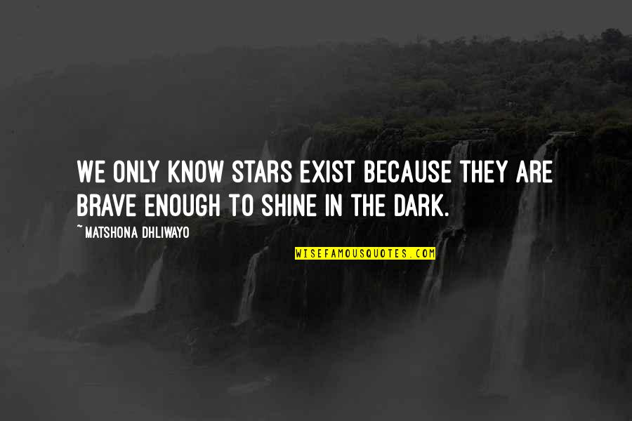 I Shine Because Of You Quotes By Matshona Dhliwayo: We only know stars exist because they are