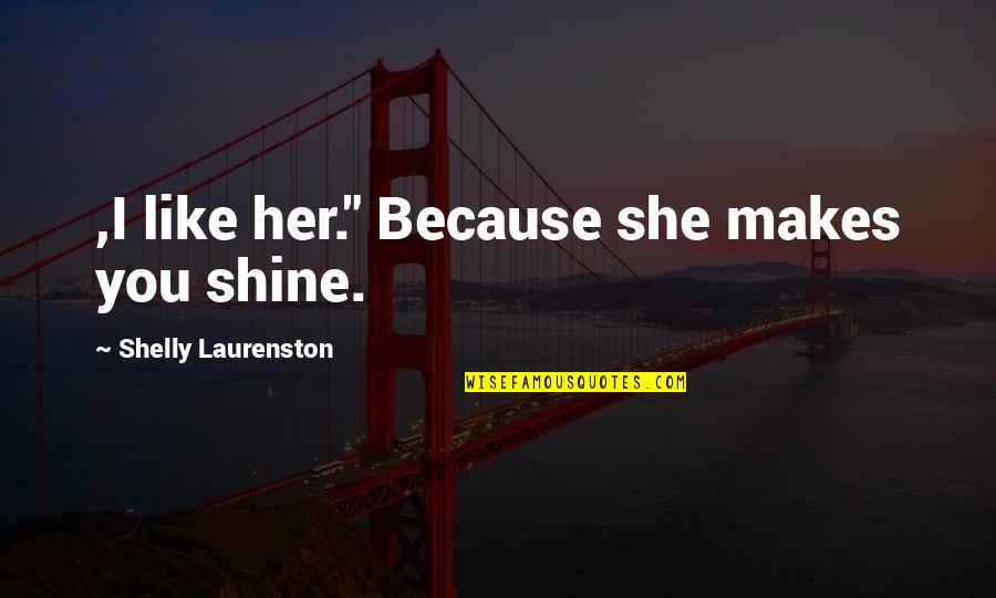 """I Shine Because Of You Quotes By Shelly Laurenston: ,I like her."""" Because she makes you shine."""