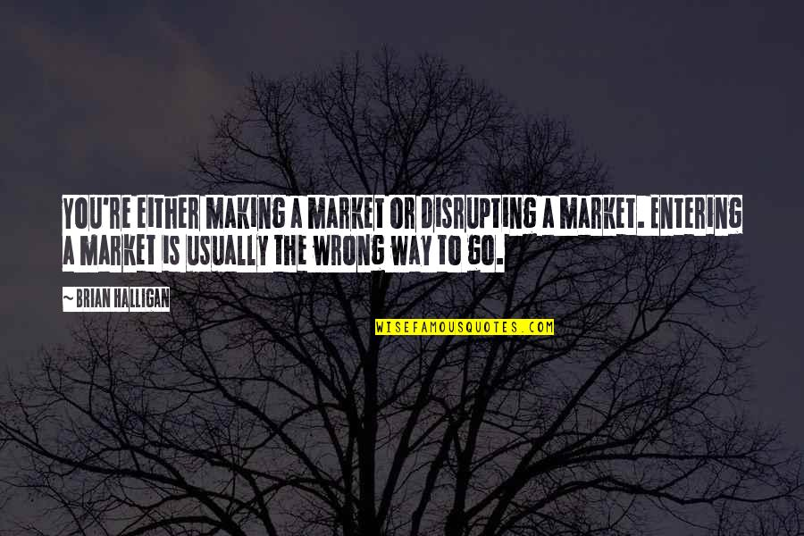 I Shouldn't Have Done That Quotes By Brian Halligan: You're either making a market or disrupting a